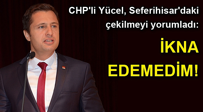 CHP'li Yücel, Seferihisar'daki çekilmeyi yorumladı: İkna edemedim!