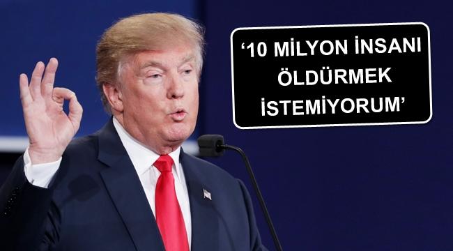 Trump: 10 milyon insanı öldürmek istemiyorum