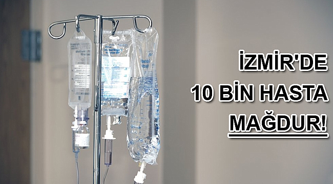 İzmir'de 10 bin hasta mağdur!