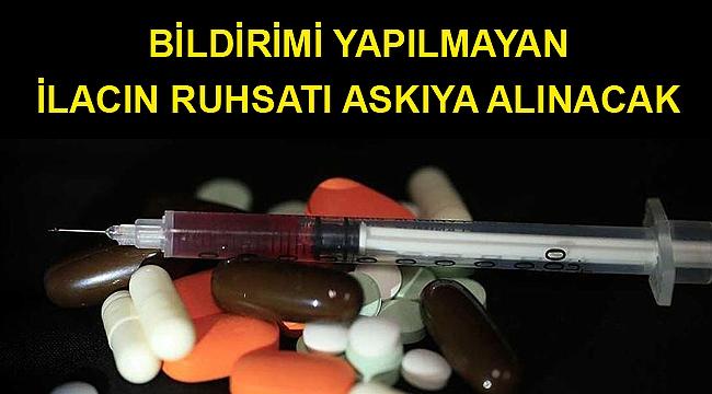 Bildirimi yapılmayan ilacın ruhsatı askıya alınacak