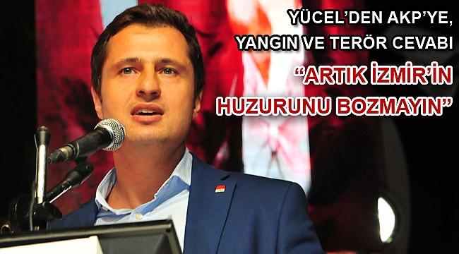"""YÜCEL'DEN AKP'YE, YANGIN VE TERÖR CEVABI """"ARTIK İZMİR'İN HUZURUNU BOZMAYIN"""""""