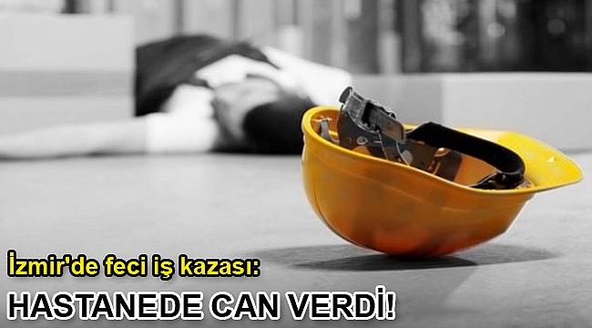İzmir'de feci iş kazası: Hastanede can verdi!