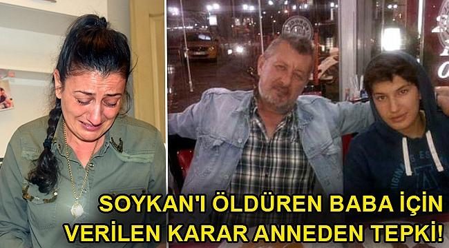 Soykan'ı öldüren baba için verilen karara anneden tepki!