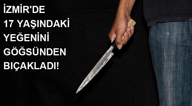 İzmir'de 17 yaşındaki yeğenini göğsünden bıçakladı