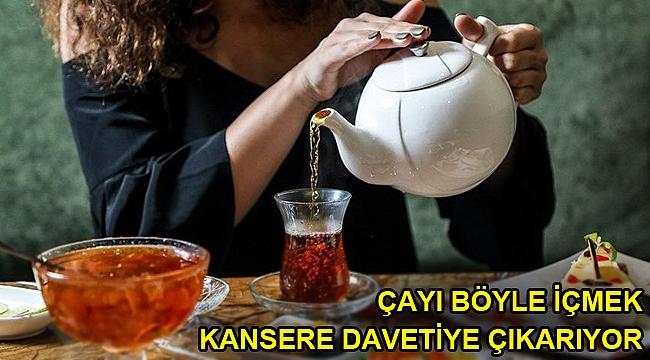 Çayı böyle içmek kansere davetiye çıkarıyor