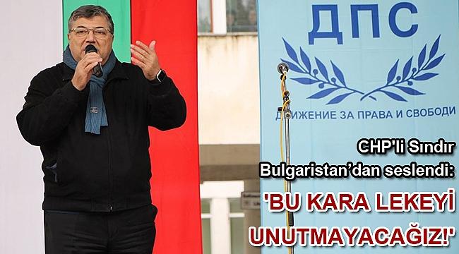 CHP'li Sındır Bulgaristan'dan seslendi: 'Bu kara lekeyi unutmayacağız!'