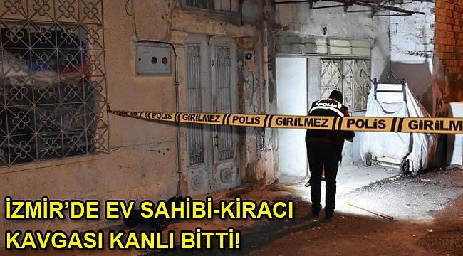 İzmir'de ev sahibi-kiracı kavgası cinayetle bitti!