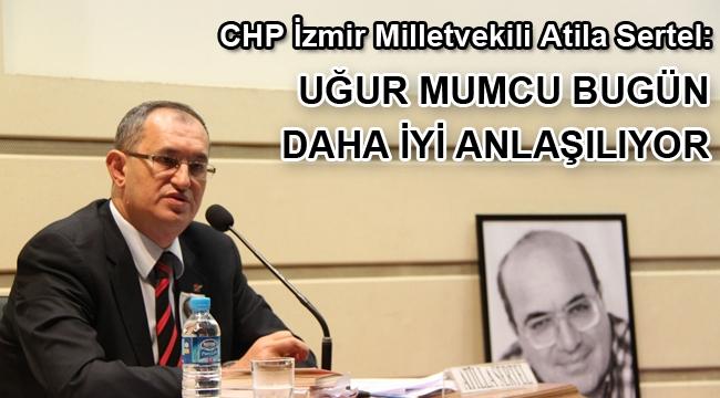 CHP İzmir Milletvekili Atila Sertel: Uğur Mumcu bugün daha iyi anlaşılıyor