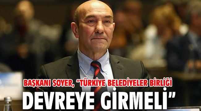 """Başkanı Soyer, """"Türkiye Belediyeler Birliği devreye girmeli"""""""