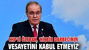 CHP'li Öztrak, 'Hiçbir darbecinin vesayetini kabul etmeyiz'