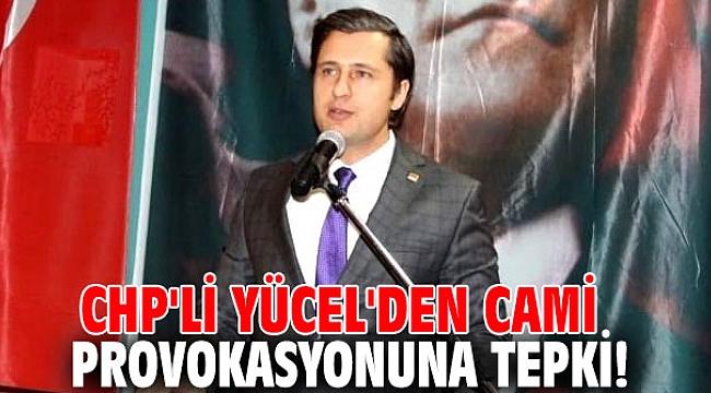 CHP'li Yücel'den cami provokasyonuna tepki!