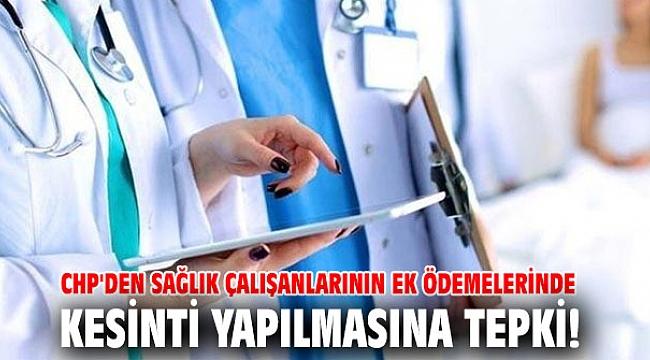 CHP'den sağlık çalışanlarının ek ödemelerinde kesinti yapılmasına tepki!