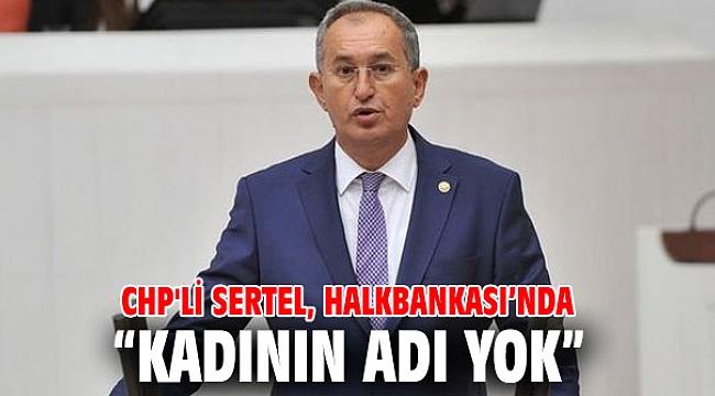 """Sertel, Halkbankası'nda """"kadının adı yok"""""""