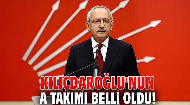 Kılıçdaroğlu'nun A Takımı belli oldu! Sürpriz isimler de var