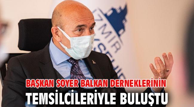 Başkan Soyer Balkan derneklerinin temsilcileriyle buluştu