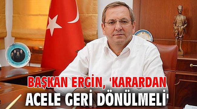 Başkan Ergin, 'Karardan acele geri dönülmeli'