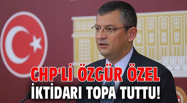 CHP'li Özgür Özel iktidarı topa tuttu!