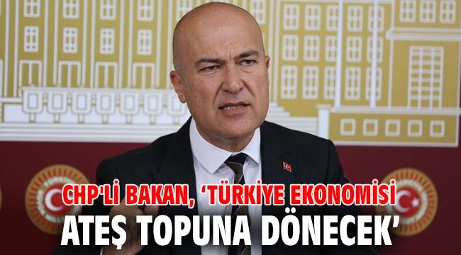 CHP'li Bakan, 'Türkiye ekonomisi ateş topuna dönecek'