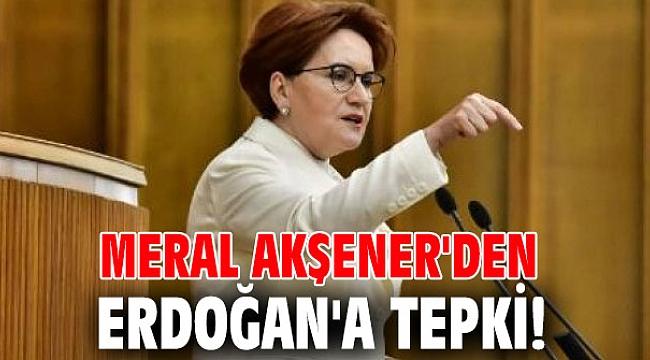 Meral Akşener'den Erdoğan'a tepki!
