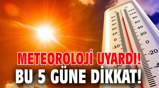Meteoroloji uyardı! Bu 5 güne dikkat!