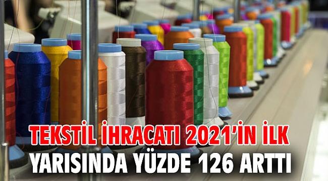 Tekstil ihracatı 2021'in ilk yarısında yüzde 126 arttı