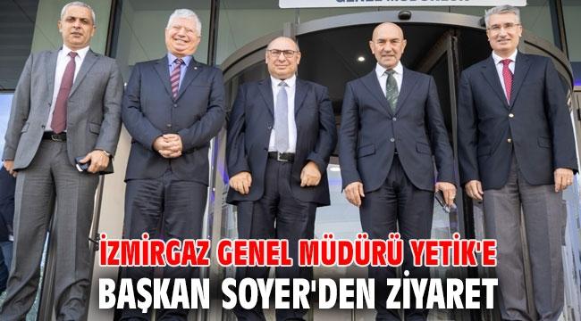İZMİRGAZ Genel Müdürü Yetik'e Başkan Soyer'den ziyaret